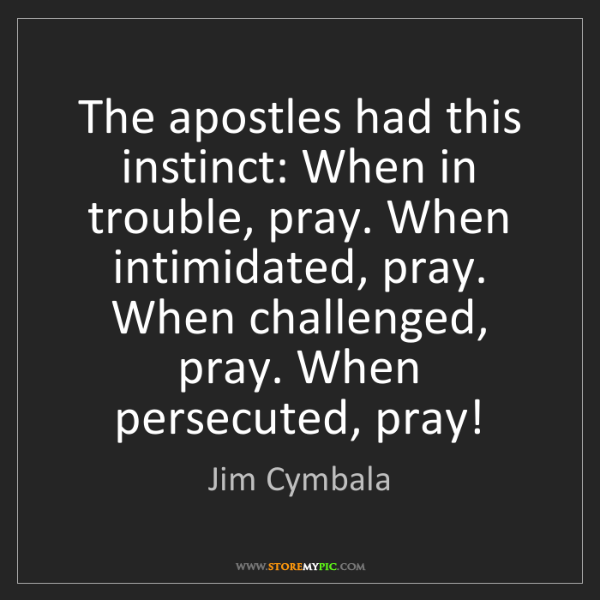Jim Cymbala: The apostles had this instinct: When in trouble, pray....