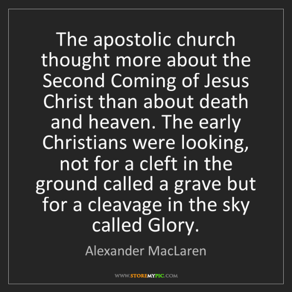 Alexander MacLaren: The apostolic church thought more about the Second Coming...