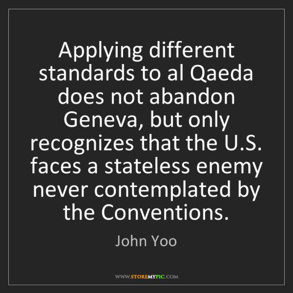 John Yoo: Applying different standards to al Qaeda does not abandon...