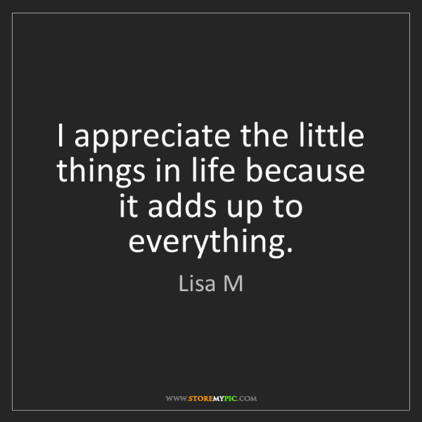 Lisa M: I appreciate the little things in life because it adds...