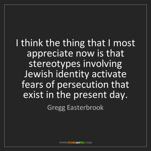 Gregg Easterbrook: I think the thing that I most appreciate now is that...