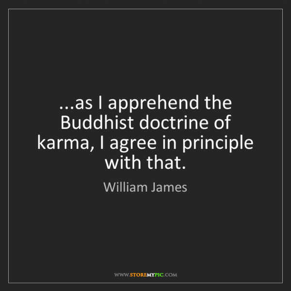 William James: ...as I apprehend the Buddhist doctrine of karma, I agree...