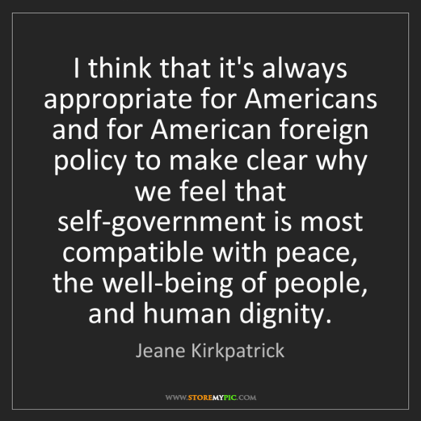 Jeane Kirkpatrick: I think that it's always appropriate for Americans and...