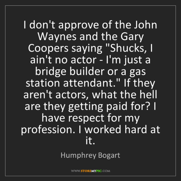Humphrey Bogart: I don't approve of the John Waynes and the Gary Coopers...