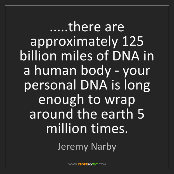 Jeremy Narby: .....there are approximately 125 billion miles of DNA...