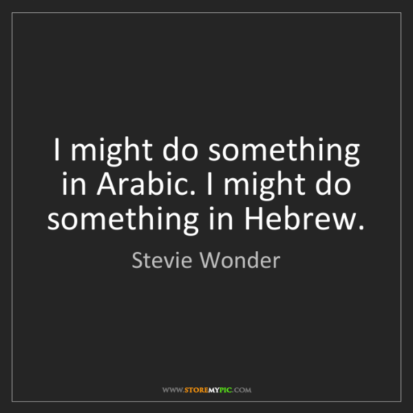 Stevie Wonder: I might do something in Arabic. I might do something...