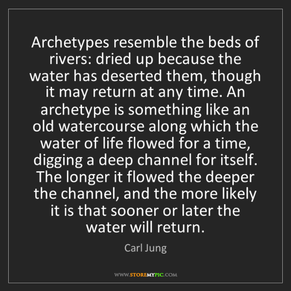 Carl Jung: Archetypes resemble the beds of rivers: dried up because...