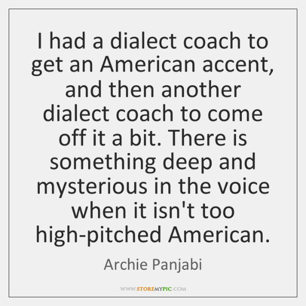 I had a dialect coach to get an American accent, and then ...