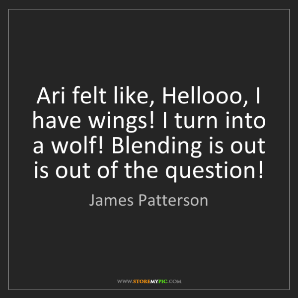 James Patterson: Ari felt like, Hellooo, I have wings! I turn into a wolf!...