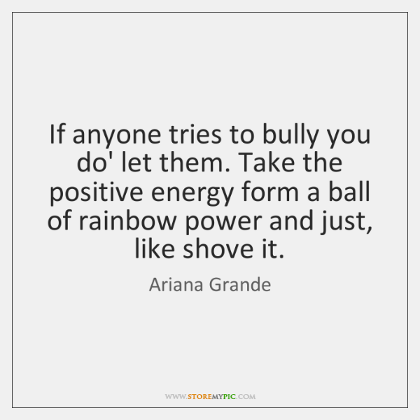 If anyone tries to bully you do' let them. Take the positive ...