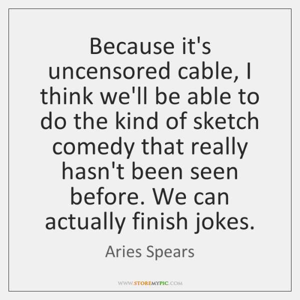 Because it's uncensored cable, I think we'll be able to do the ...