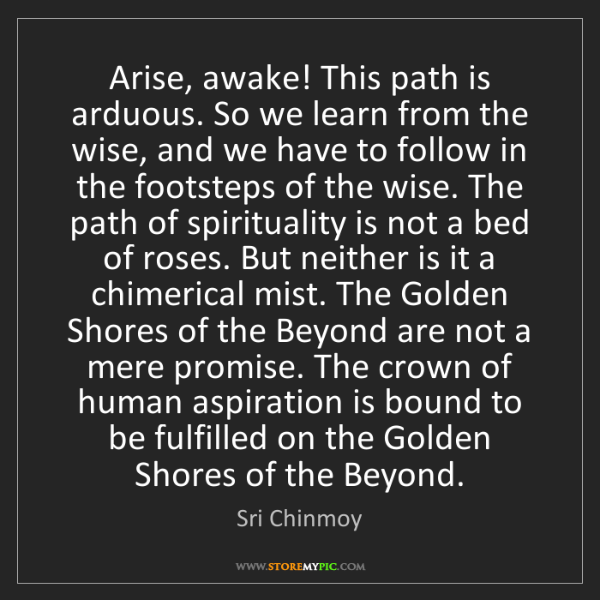 Sri Chinmoy: Arise, awake! This path is arduous. So we learn from...