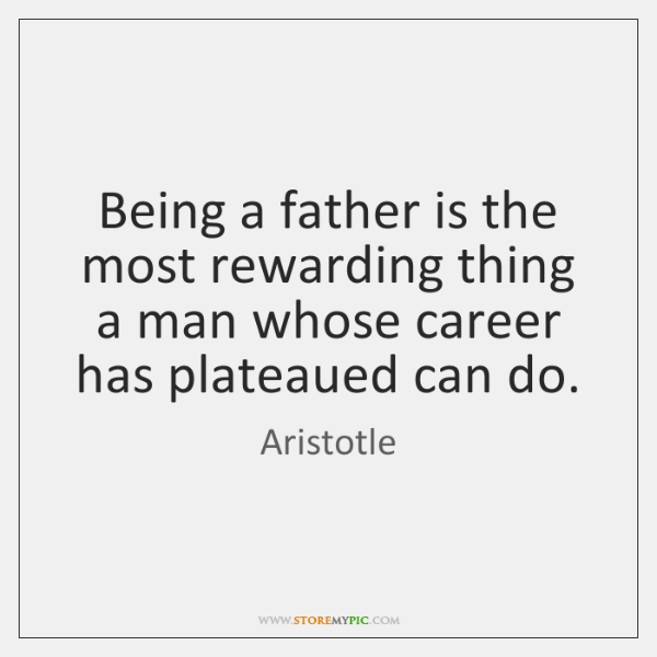 Being a father is the most rewarding thing a man whose career ...