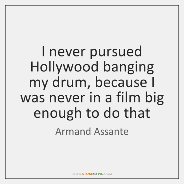 I never pursued Hollywood banging my drum, because I was never in ...