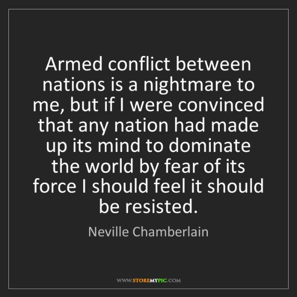 Neville Chamberlain: Armed conflict between nations is a nightmare to me,...