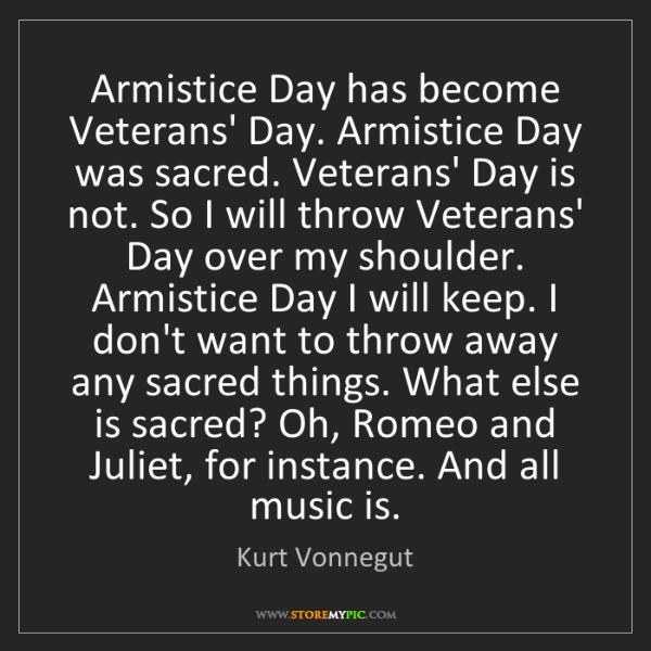 Kurt Vonnegut: Armistice Day has become Veterans' Day. Armistice Day...