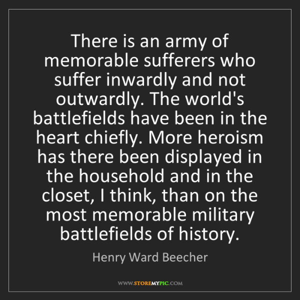 Henry Ward Beecher: There is an army of memorable sufferers who suffer inwardly...