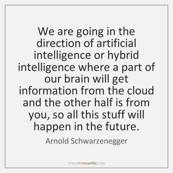 We are going in the direction of artificial intelligence or hybrid intelligence ...
