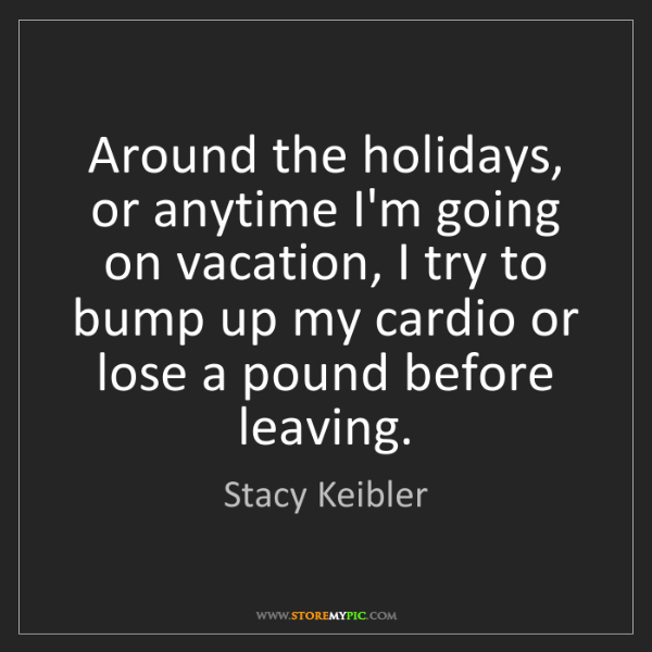 Stacy Keibler: Around the holidays, or anytime I'm going on vacation,...