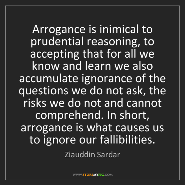 Ziauddin Sardar: Arrogance is inimical to prudential reasoning, to accepting...