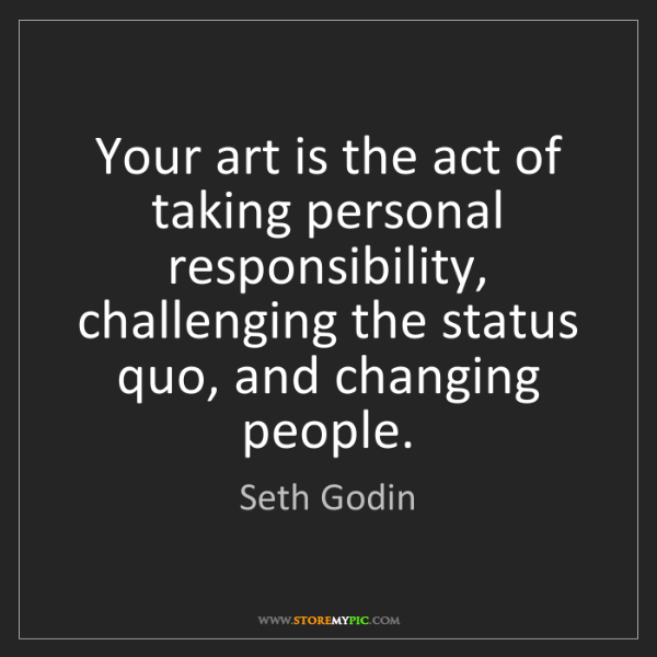 Seth Godin: Your art is the act of taking personal responsibility,...