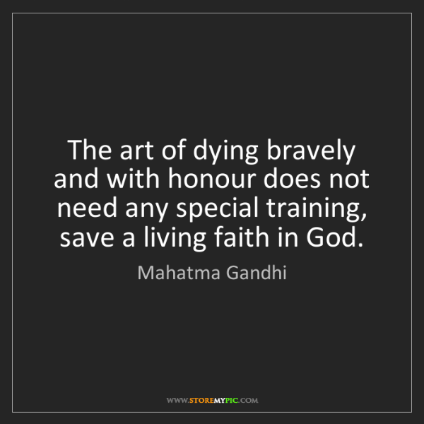 Mahatma Gandhi: The art of dying bravely and with honour does not need...