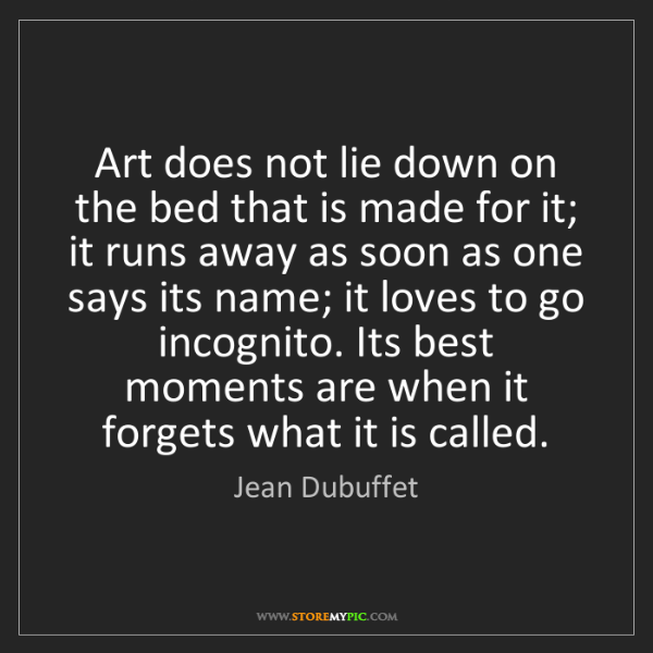 Jean Dubuffet: Art does not lie down on the bed that is made for it;...