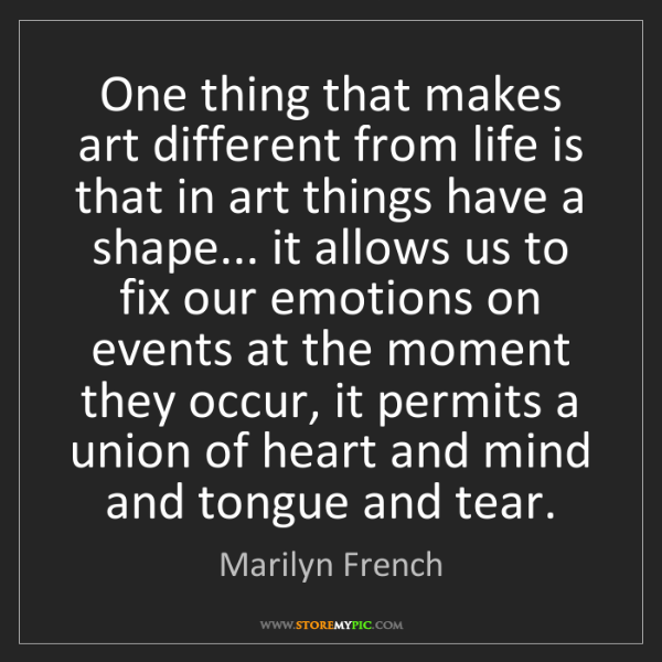 Marilyn French: One thing that makes art different from life is that...