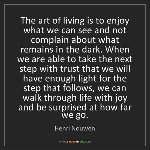 Henri Nouwen: The art of living is to enjoy what we can see and not...