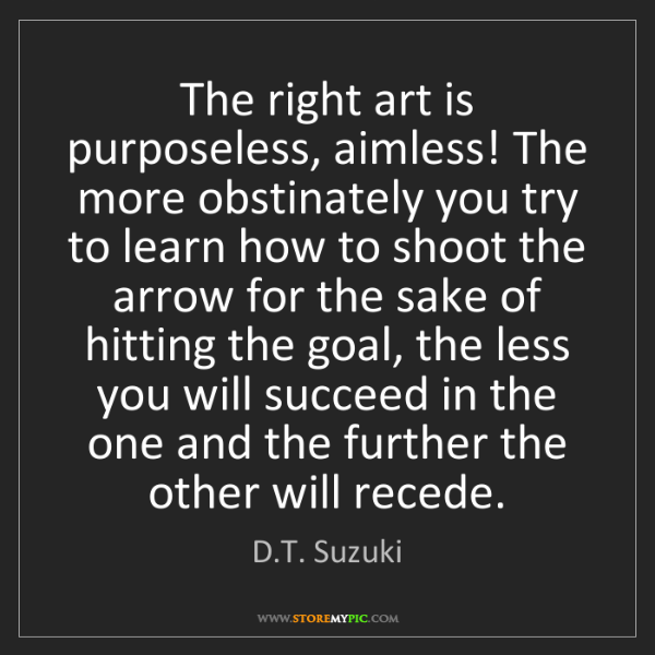 D.T. Suzuki: The right art is purposeless, aimless! The more obstinately...