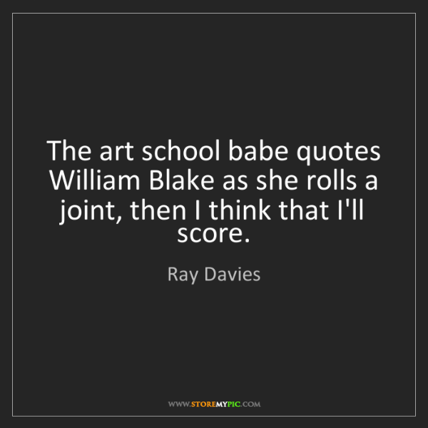 Ray Davies: The art school babe quotes William Blake as she rolls...