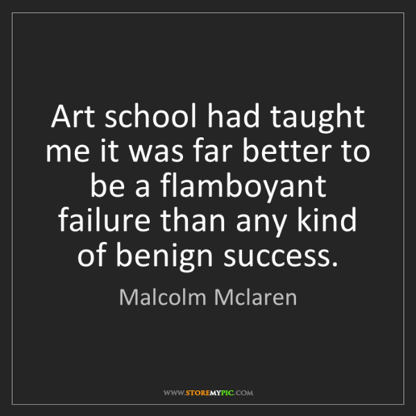 Malcolm Mclaren: Art school had taught me it was far better to be a flamboyant...