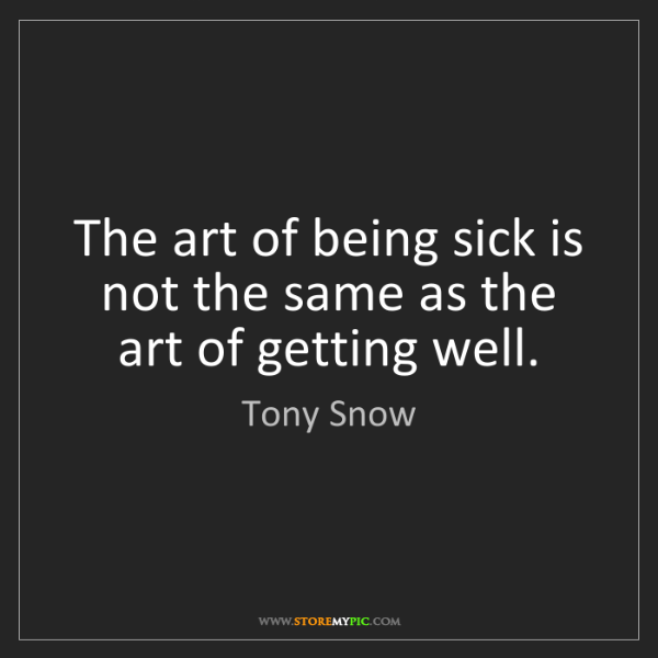Tony Snow: The art of being sick is not the same as the art of getting...