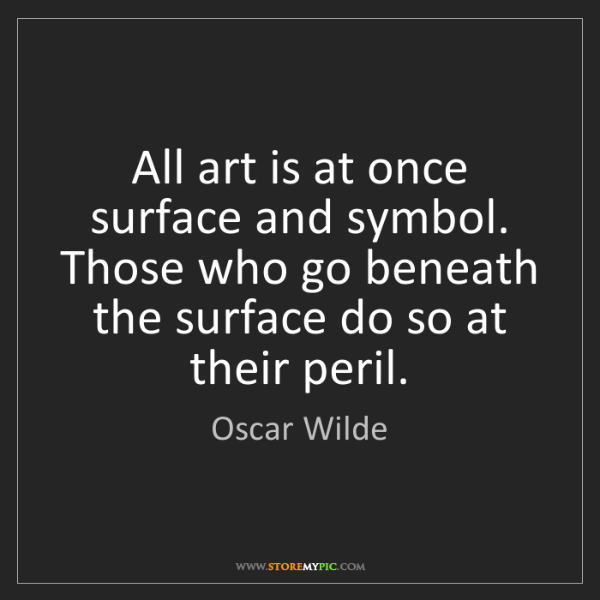 Oscar Wilde: All art is at once surface and symbol. Those who go beneath...
