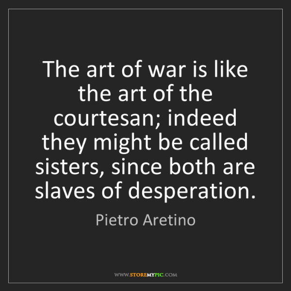 Pietro Aretino: The art of war is like the art of the courtesan; indeed...