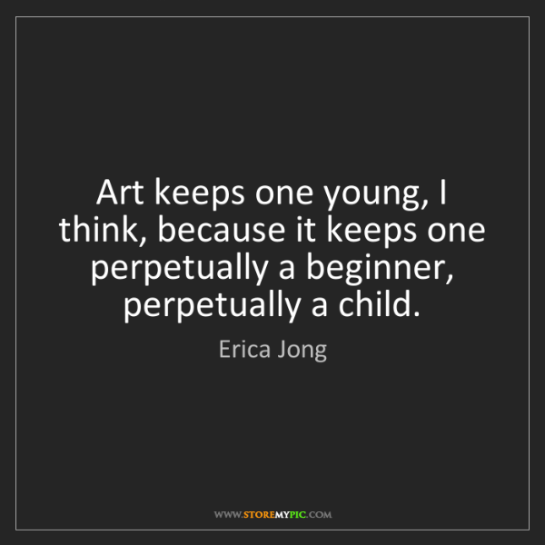 Erica Jong: Art keeps one young, I think, because it keeps one perpetually...
