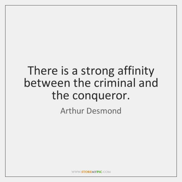 There is a strong affinity between the criminal and the conqueror.