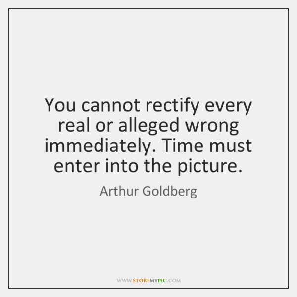 You cannot rectify every real or alleged wrong immediately. Time must enter ...