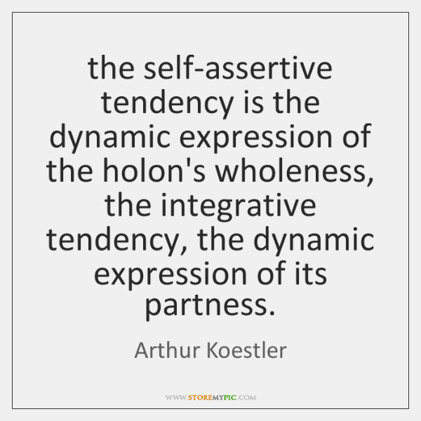the self-assertive tendency is the dynamic expression of the holon's wholeness, the ...