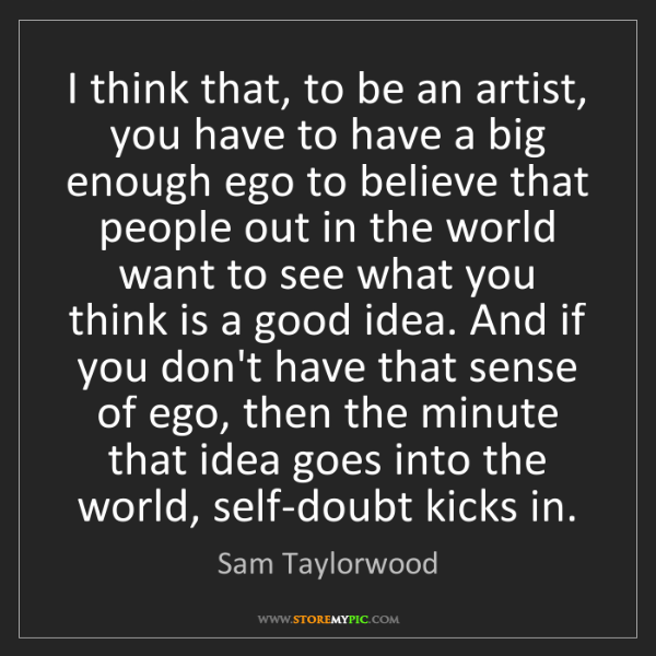 Sam Taylorwood: I think that, to be an artist, you have to have a big...