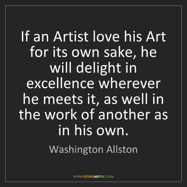 Washington Allston: If an Artist love his Art for its own sake, he will delight...