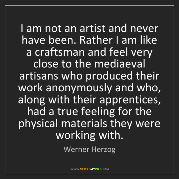 Werner Herzog: I am not an artist and never have been. Rather I am like...
