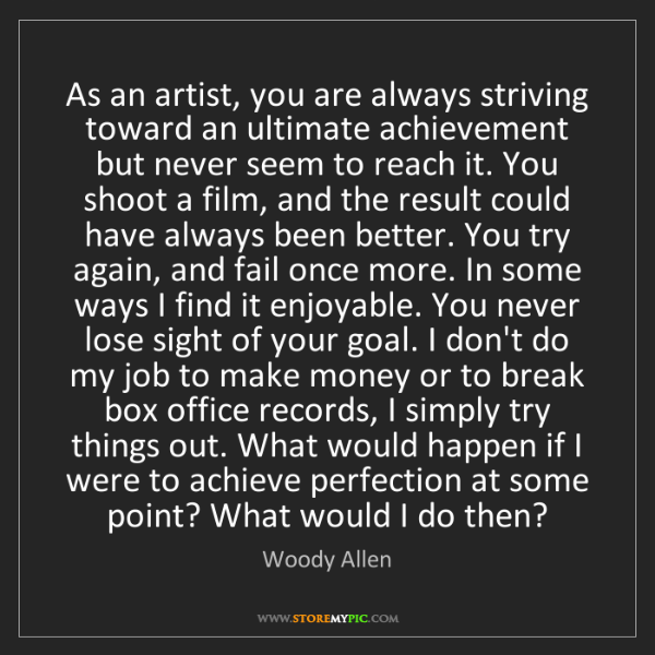 Woody Allen: As an artist, you are always striving toward an ultimate...