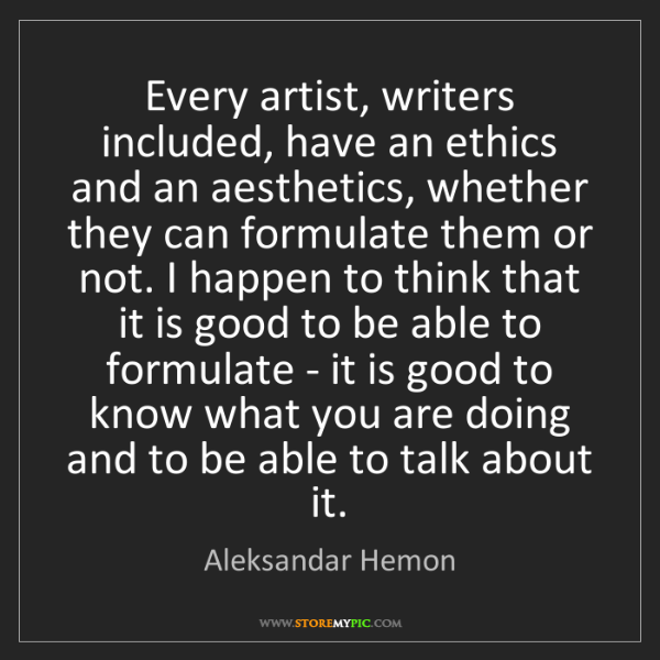 Aleksandar Hemon: Every artist, writers included, have an ethics and an...