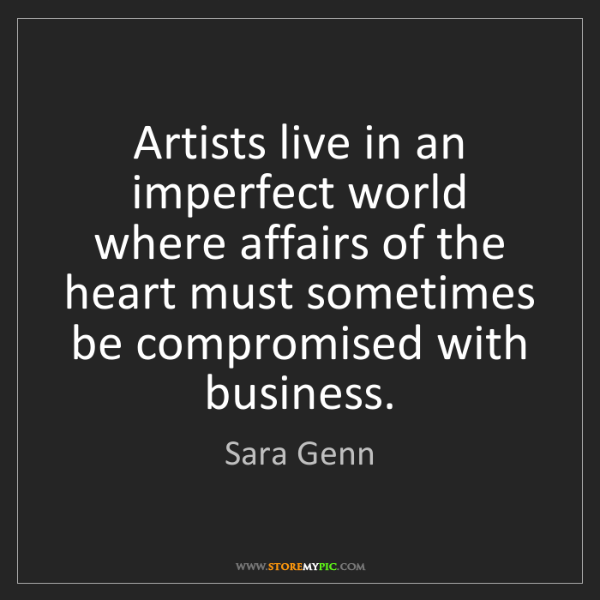 Sara Genn: Artists live in an imperfect world where affairs of the...