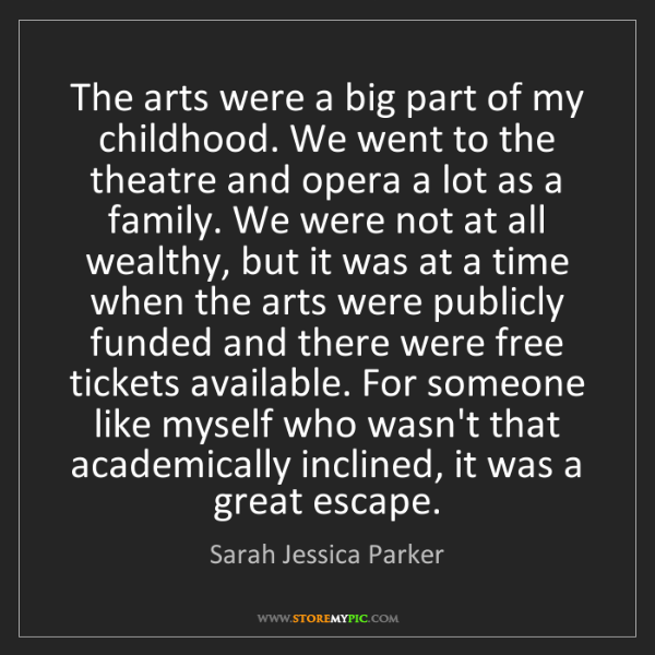 Sarah Jessica Parker: The arts were a big part of my childhood. We went to...