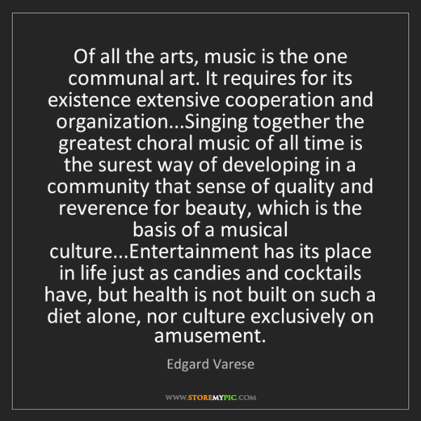 Edgard Varese: Of all the arts, music is the one communal art. It requires...