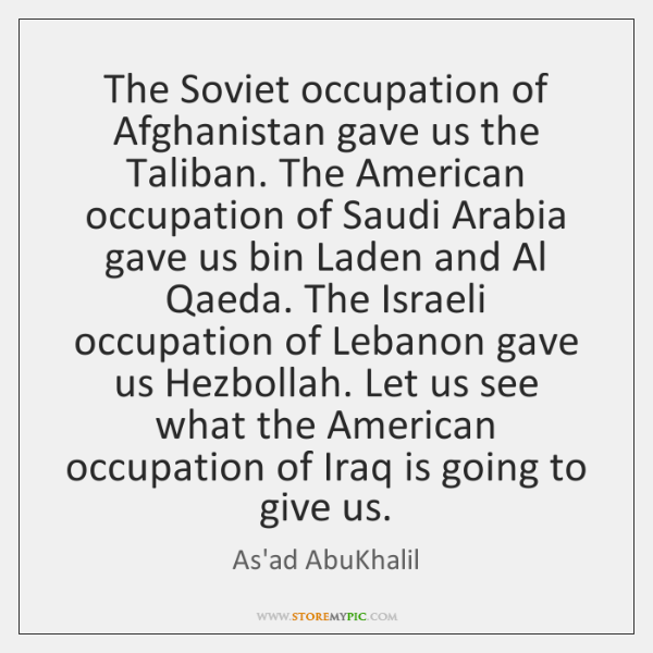 The Soviet occupation of Afghanistan gave us the Taliban. The American occupation ...