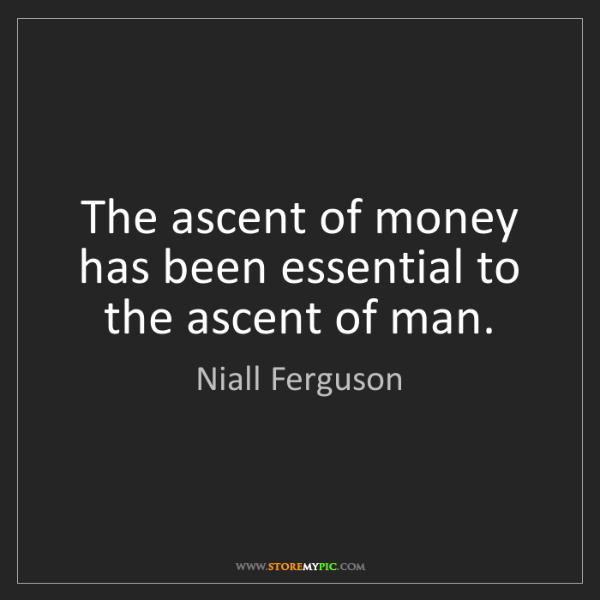 Niall Ferguson: The ascent of money has been essential to the ascent...