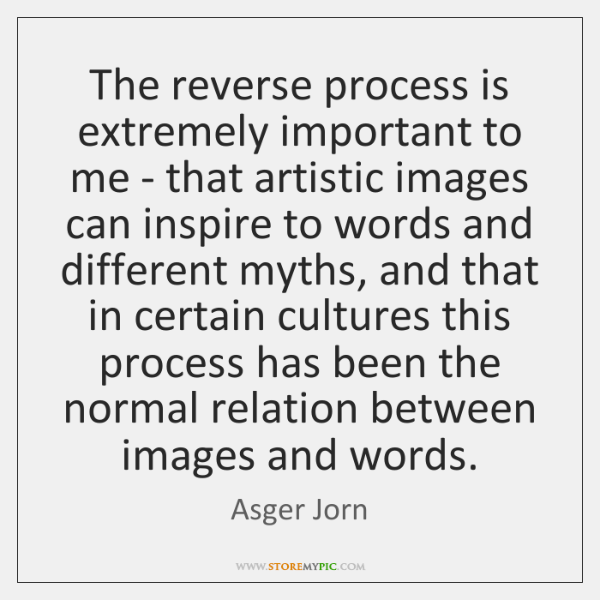 The reverse process is extremely important to me - that artistic images ...